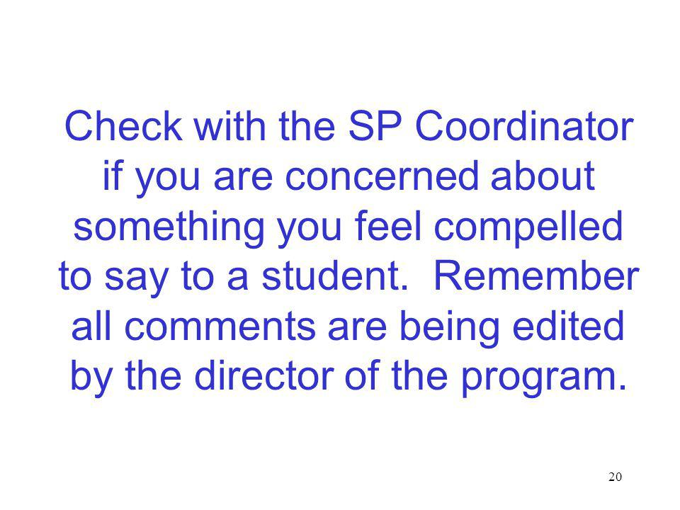 20 Check with the SP Coordinator if you are concerned about something you feel compelled to say to a student. Remember all comments are being edited b