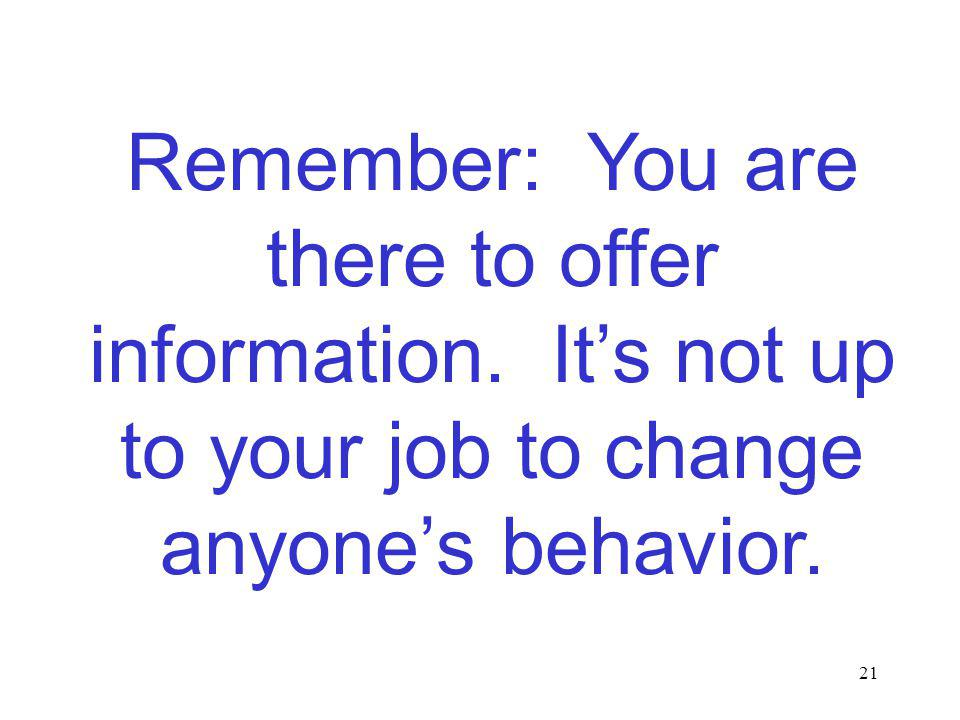 21 Remember: You are there to offer information. Its not up to your job to change anyones behavior.