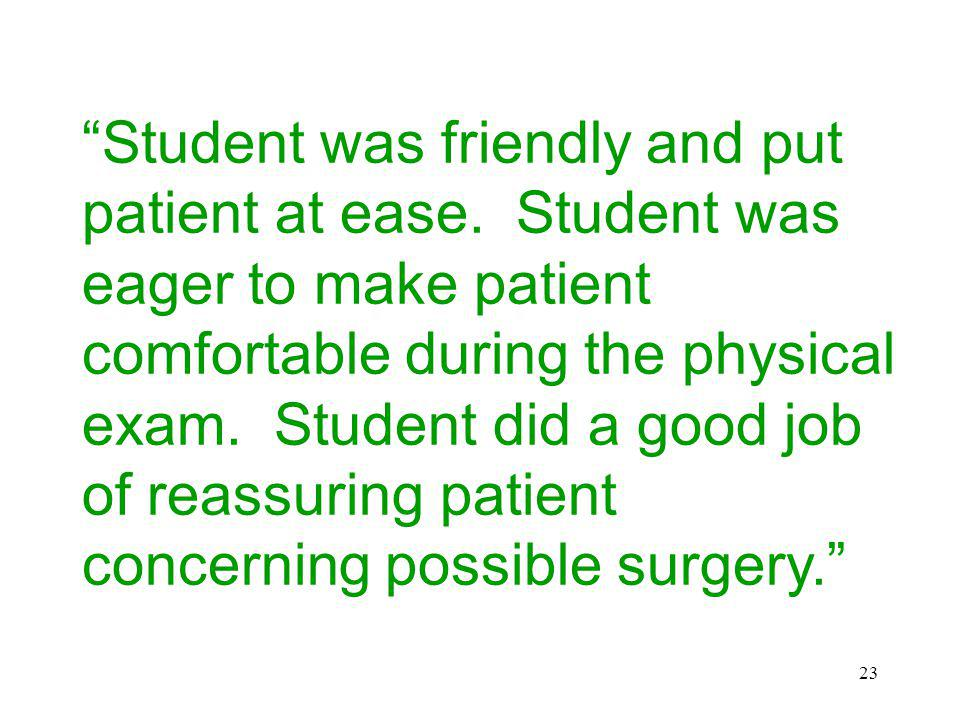 23 Student was friendly and put patient at ease. Student was eager to make patient comfortable during the physical exam. Student did a good job of rea