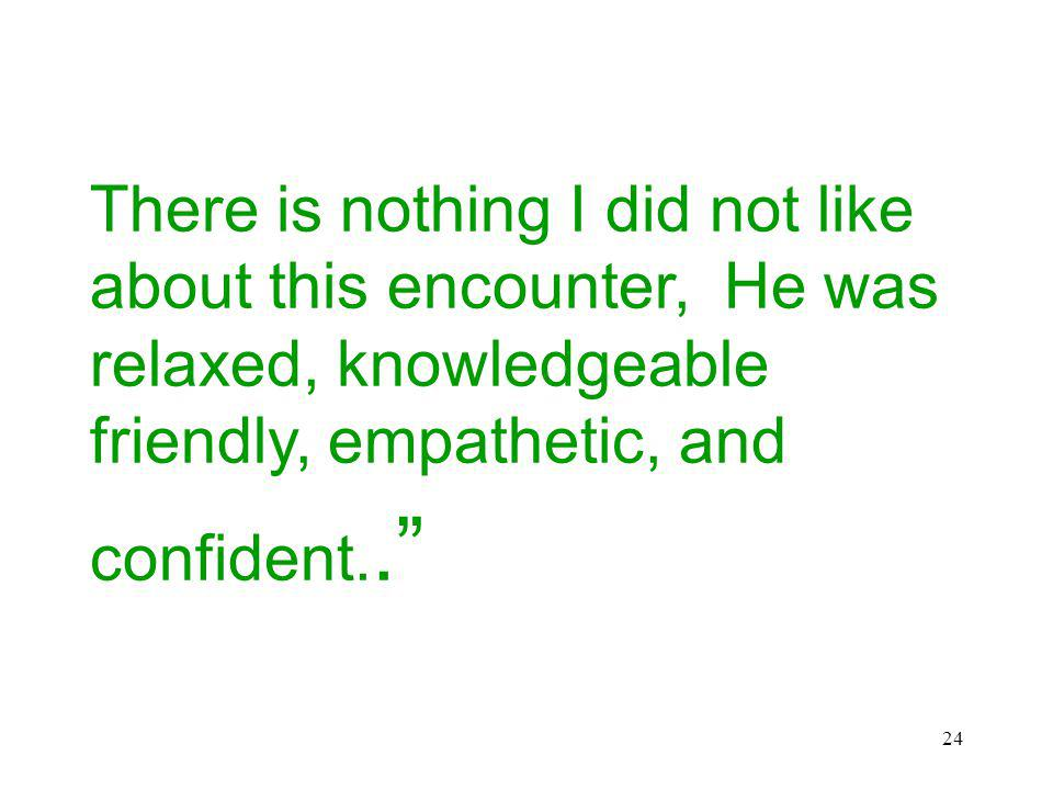 24 There is nothing I did not like about this encounter, He was relaxed, knowledgeable friendly, empathetic, and confident..