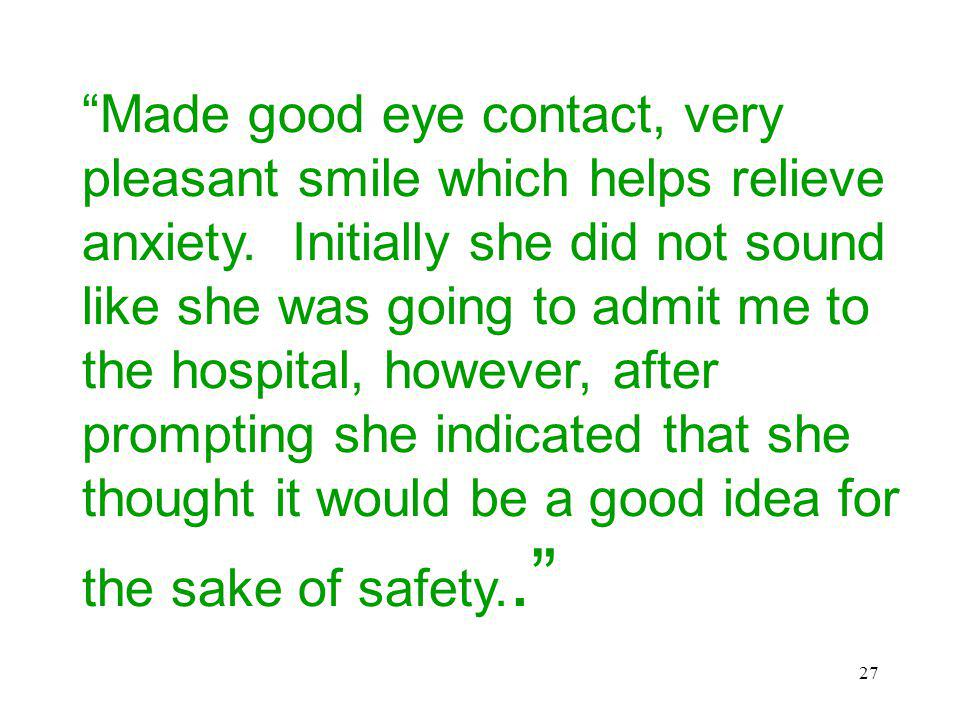 27 Made good eye contact, very pleasant smile which helps relieve anxiety. Initially she did not sound like she was going to admit me to the hospital,