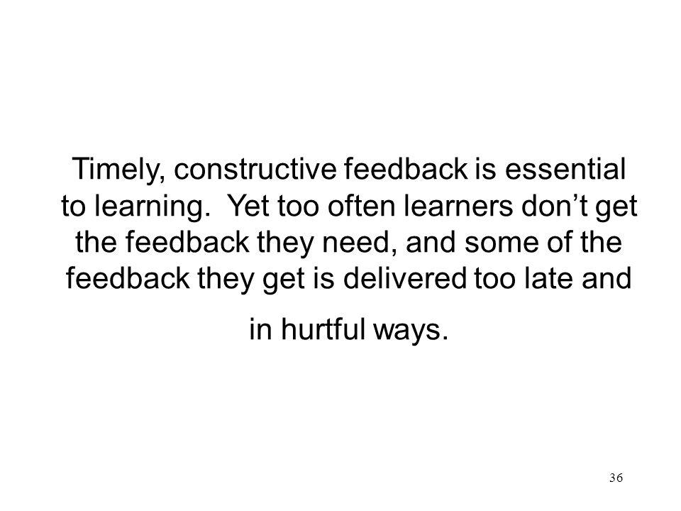 36 Timely, constructive feedback is essential to learning. Yet too often learners dont get the feedback they need, and some of the feedback they get i