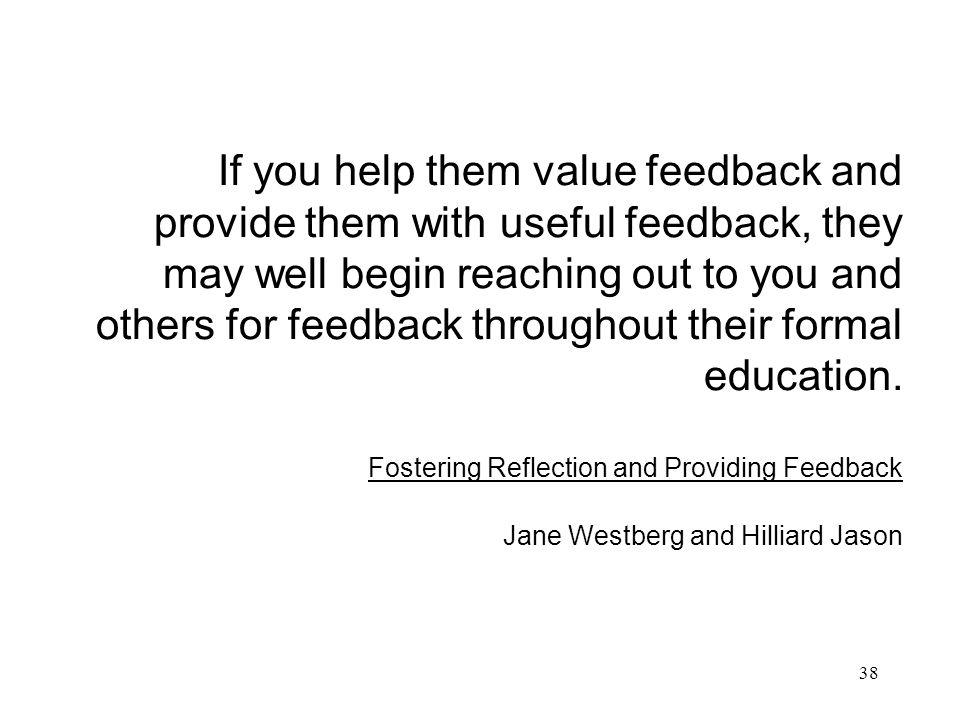 38 If you help them value feedback and provide them with useful feedback, they may well begin reaching out to you and others for feedback throughout t
