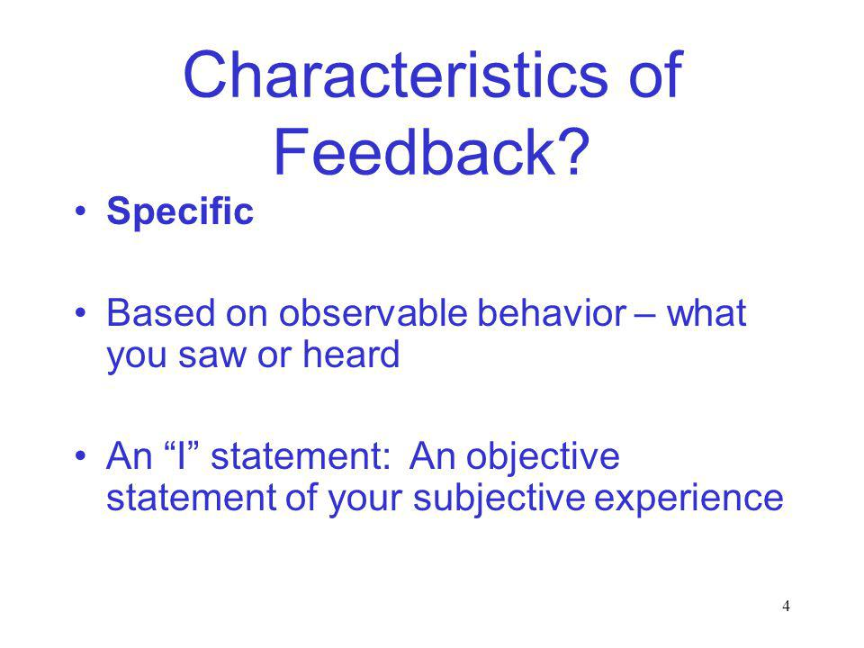 4 Characteristics of Feedback? Specific Based on observable behavior – what you saw or heard An I statement: An objective statement of your subjective