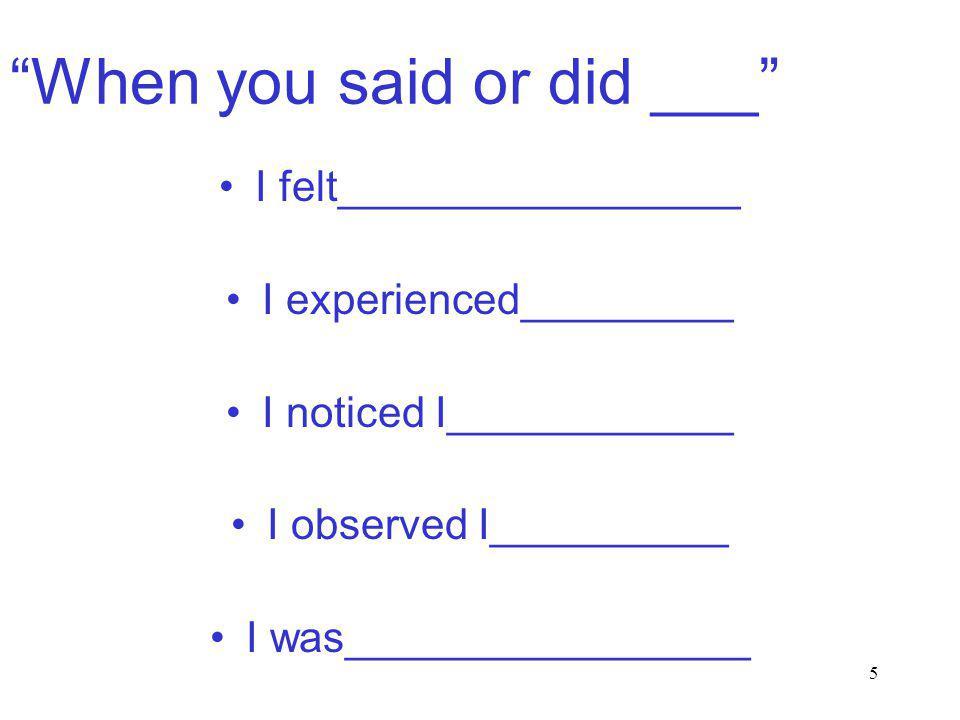 5 When you said or did ___ I felt_________________ I experienced_________ I noticed I____________ I observed I__________ I was_________________