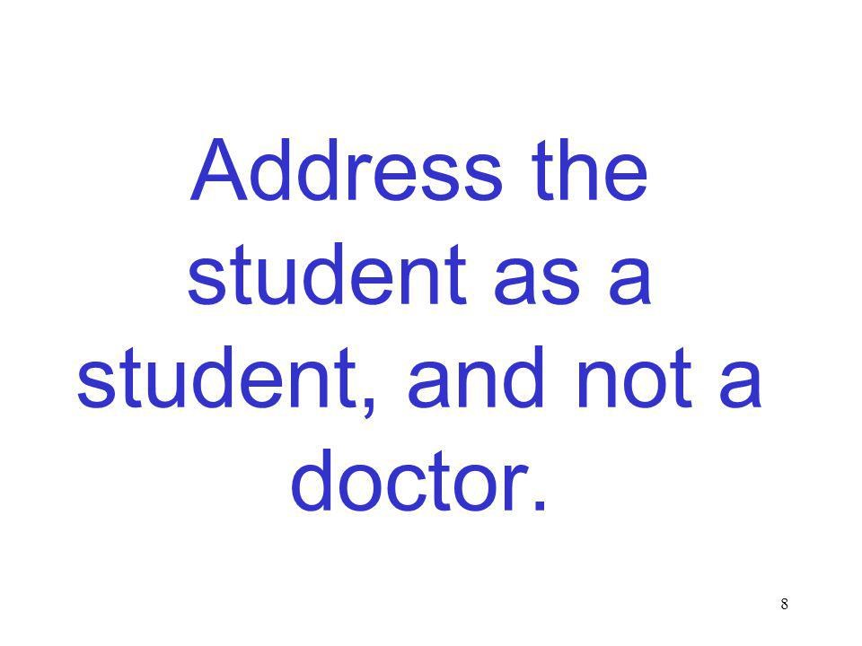 8 Address the student as a student, and not a doctor.