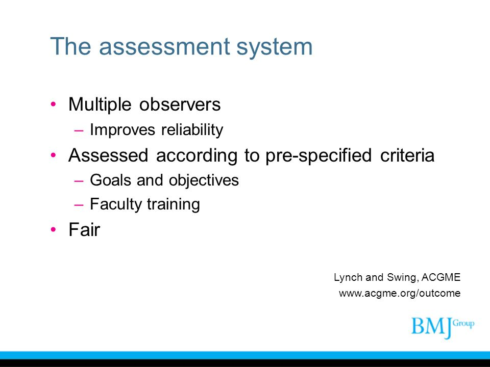 The assessment system Multiple observers –Improves reliability Assessed according to pre-specified criteria –Goals and objectives –Faculty training Fa