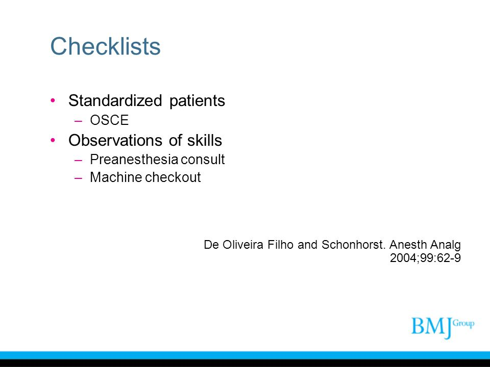 Checklists Standardized patients –OSCE Observations of skills –Preanesthesia consult –Machine checkout De Oliveira Filho and Schonhorst. Anesth Analg