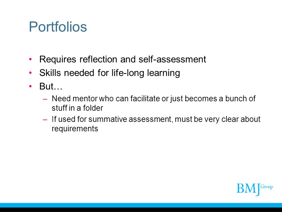 Portfolios Requires reflection and self-assessment Skills needed for life-long learning But… –Need mentor who can facilitate or just becomes a bunch o