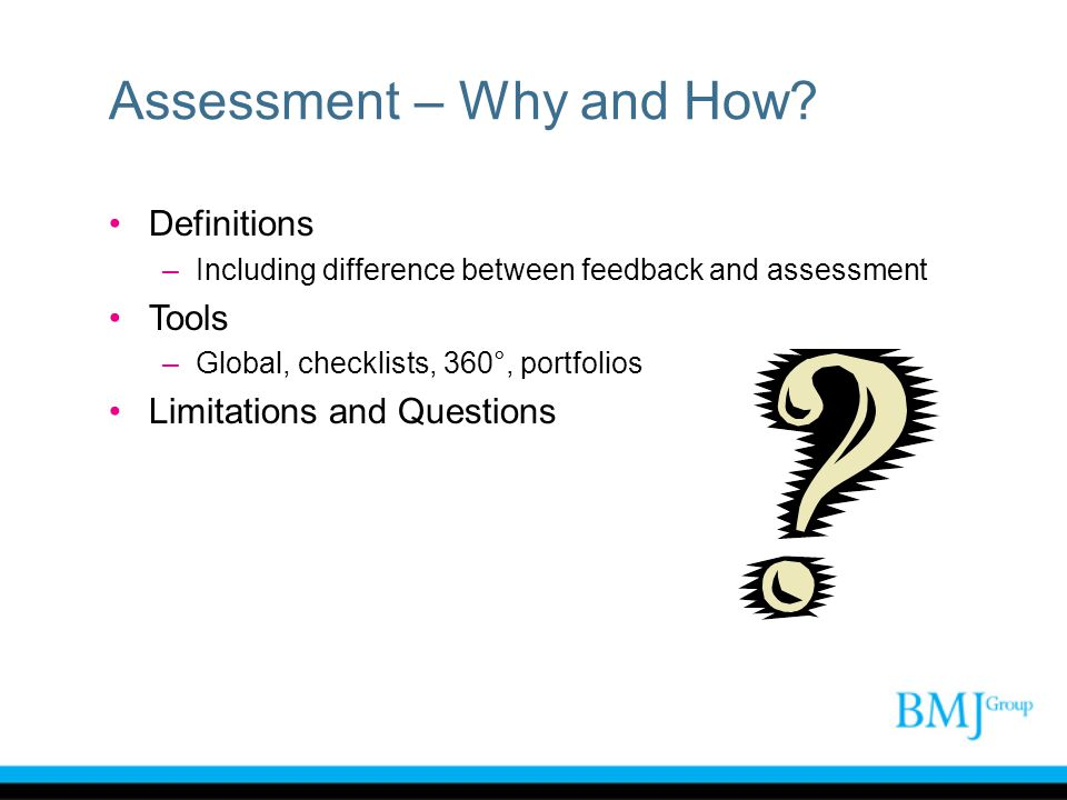 Assessment – Why and How? Definitions –Including difference between feedback and assessment Tools –Global, checklists, 360°, portfolios Limitations an