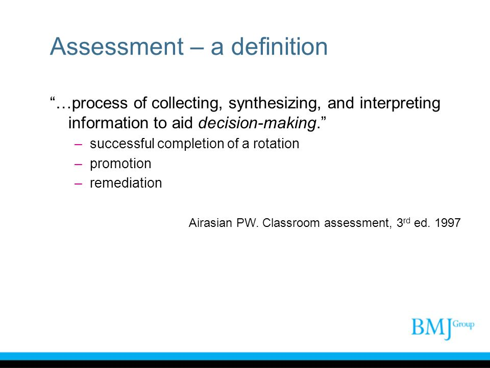 Assessment – a definition …process of collecting, synthesizing, and interpreting information to aid decision-making. –successful completion of a rotat