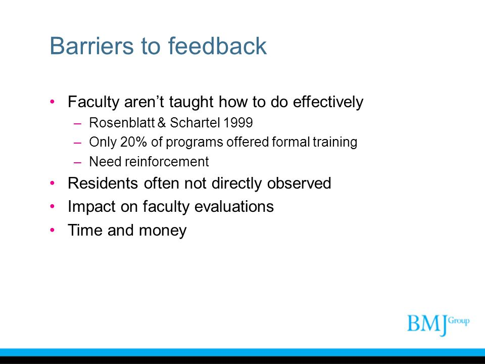 Barriers to feedback Faculty arent taught how to do effectively –Rosenblatt & Schartel 1999 –Only 20% of programs offered formal training –Need reinfo