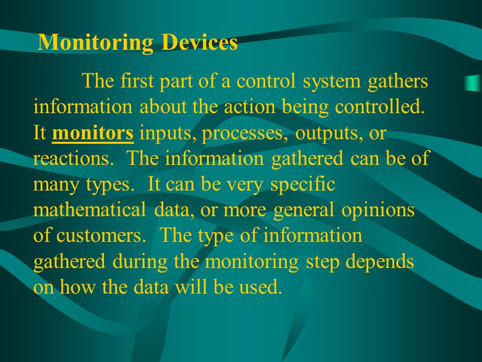Monitoring Devices The first part of a control system gathers information about the action being controlled. It monitors inputs, processes, outputs, o