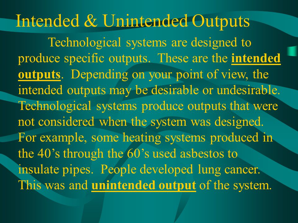 Intended & Unintended Outputs Technological systems are designed to produce specific outputs. These are the intended outputs. Depending on your point