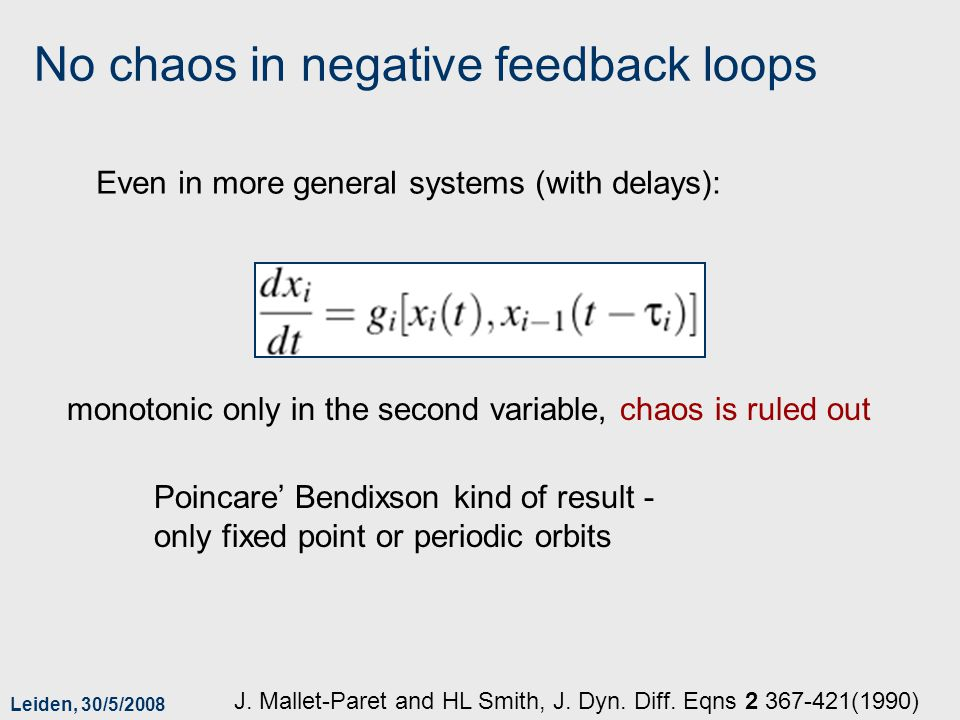 Leiden, 30/5/2008 No chaos in negative feedback loops Even in more general systems (with delays): monotonic only in the second variable, chaos is ruled out Poincare Bendixson kind of result - only fixed point or periodic orbits J.