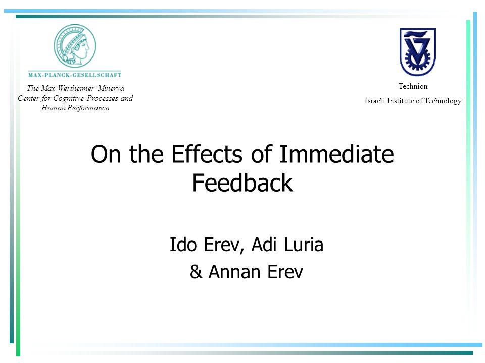 On the Effects of Immediate Feedback Ido Erev, Adi Luria & Annan Erev Technion Israeli Institute of Technology The Max-Wertheimer Minerva Center for C