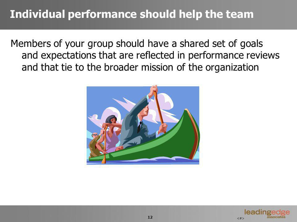 12 Individual performance should help the team Members of your group should have a shared set of goals and expectations that are reflected in performance reviews and that tie to the broader mission of the organization
