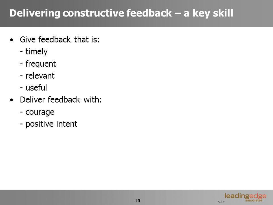 15 Delivering constructive feedback – a key skill Give feedback that is: - timely - frequent - relevant - useful Deliver feedback with: - courage - positive intent