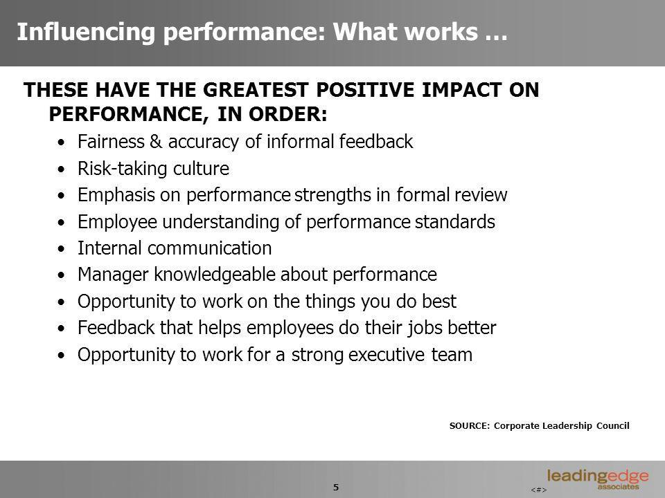 5 Influencing performance: What works … THESE HAVE THE GREATEST POSITIVE IMPACT ON PERFORMANCE, IN ORDER: Fairness & accuracy of informal feedback Risk-taking culture Emphasis on performance strengths in formal review Employee understanding of performance standards Internal communication Manager knowledgeable about performance Opportunity to work on the things you do best Feedback that helps employees do their jobs better Opportunity to work for a strong executive team SOURCE: Corporate Leadership Council