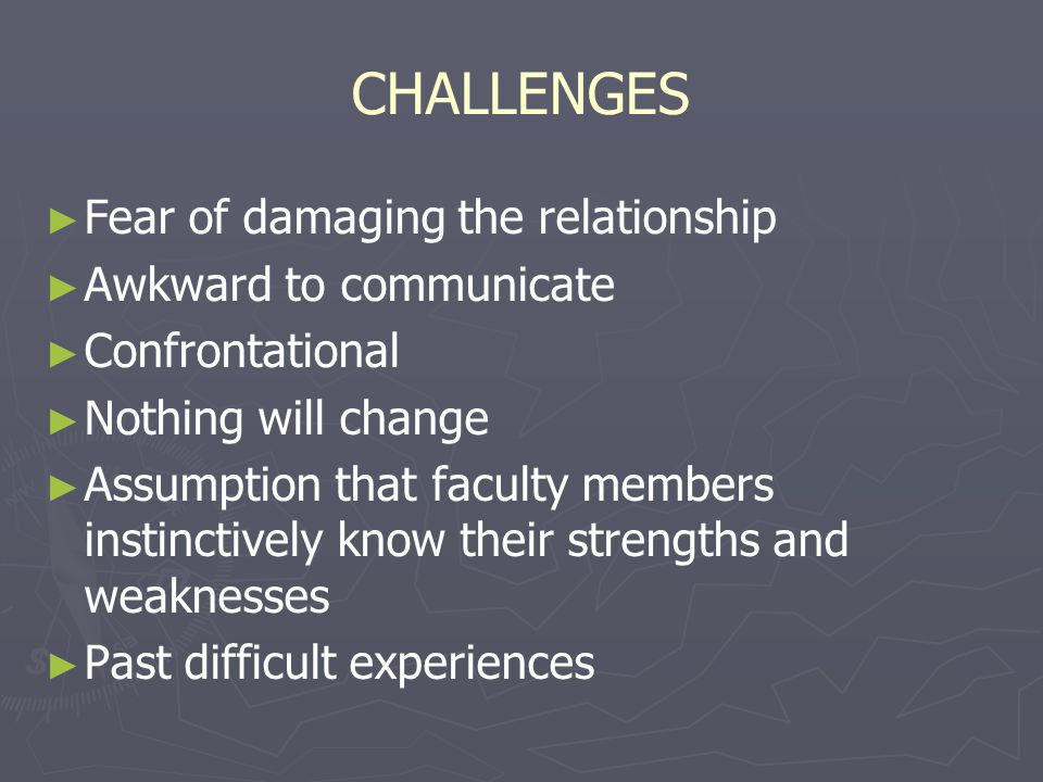 CHALLENGES Fear of damaging the relationship Awkward to communicate Confrontational Nothing will change Assumption that faculty members instinctively know their strengths and weaknesses Past difficult experiences