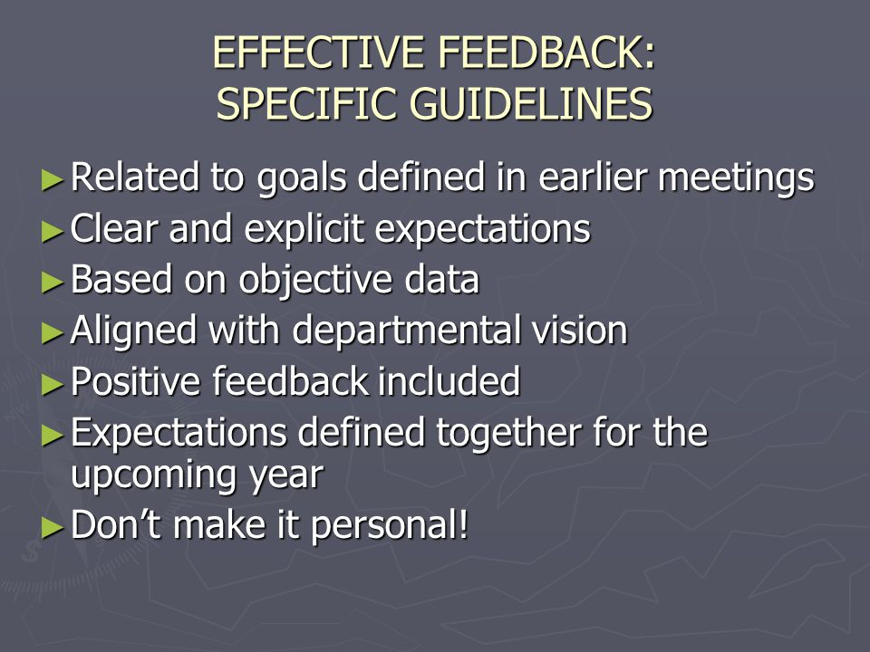 EFFECTIVE FEEDBACK: SPECIFIC GUIDELINES Related to goals defined in earlier meetings Related to goals defined in earlier meetings Clear and explicit expectations Clear and explicit expectations Based on objective data Based on objective data Aligned with departmental vision Aligned with departmental vision Positive feedback included Positive feedback included Expectations defined together for the upcoming year Expectations defined together for the upcoming year Dont make it personal.