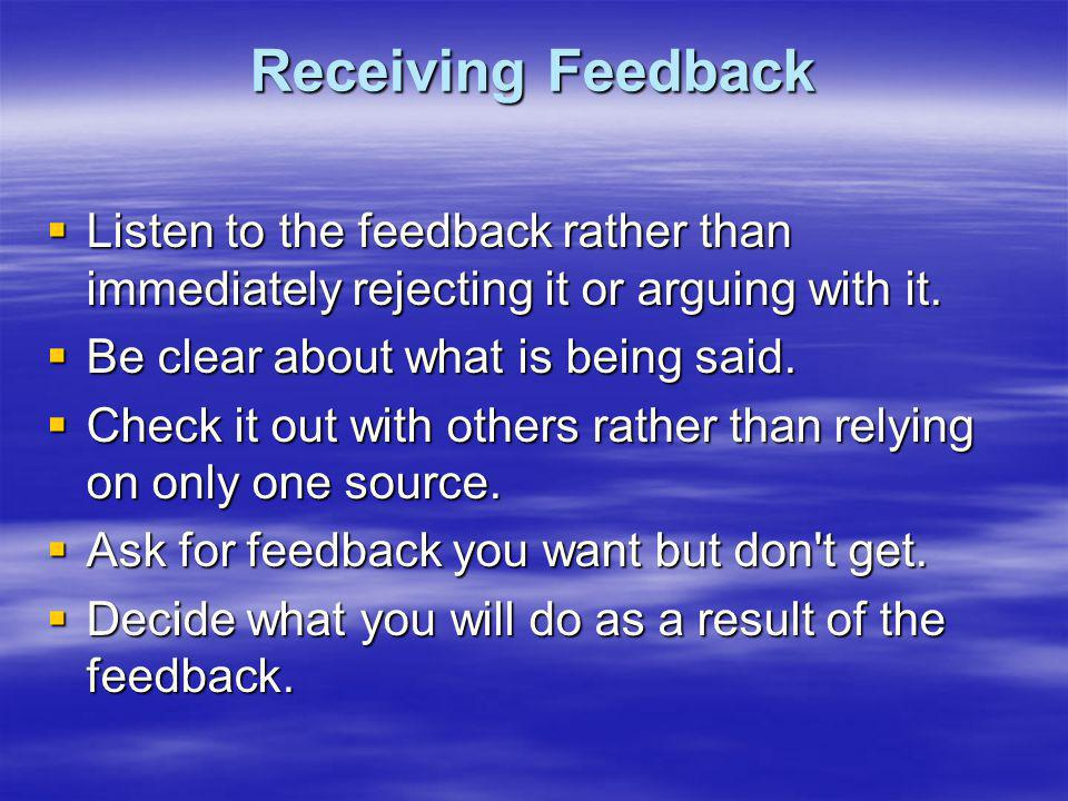 Receiving Feedback Listen to the feedback rather than immediately rejecting it or arguing with it. Listen to the feedback rather than immediately reje