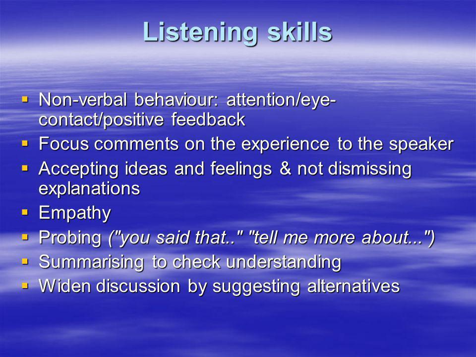 Listening skills Non-verbal behaviour: attention/eye- contact/positive feedback Non-verbal behaviour: attention/eye- contact/positive feedback Focus c
