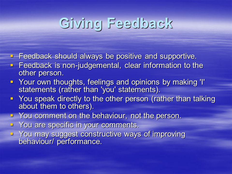 Giving Feedback Feedback should always be positive and supportive. Feedback should always be positive and supportive. Feedback is non-judgemental, cle