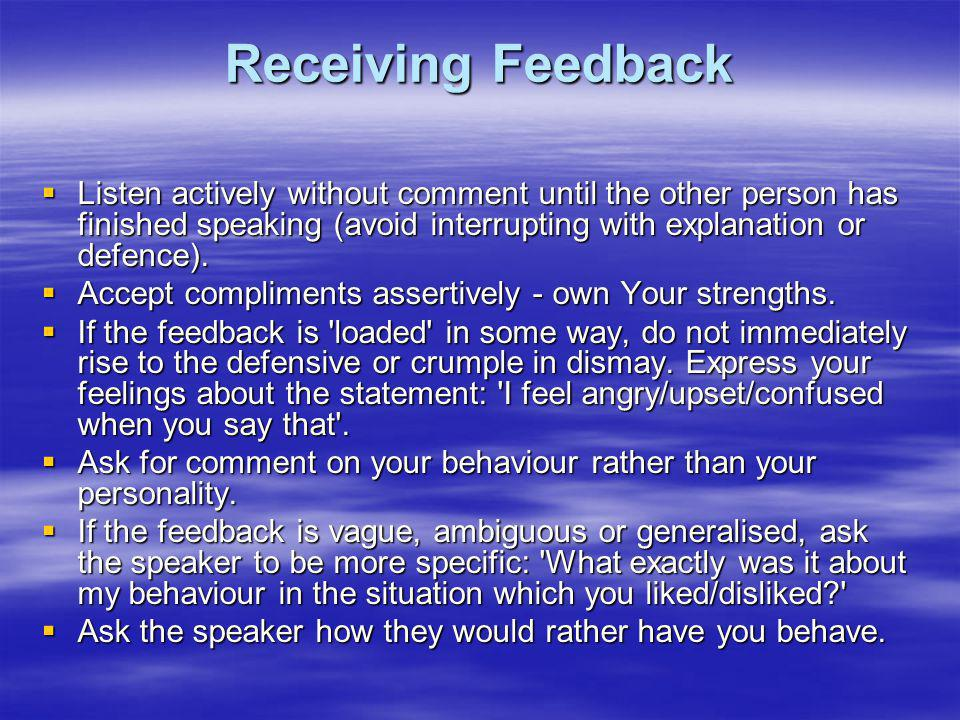 Receiving Feedback Listen actively without comment until the other person has finished speaking (avoid interrupting with explanation or defence). List