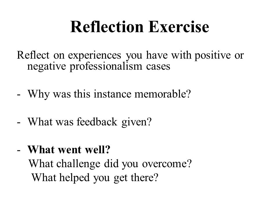 Reflection Exercise Reflect on experiences you have with positive or negative professionalism cases -Why was this instance memorable? -What was feedba