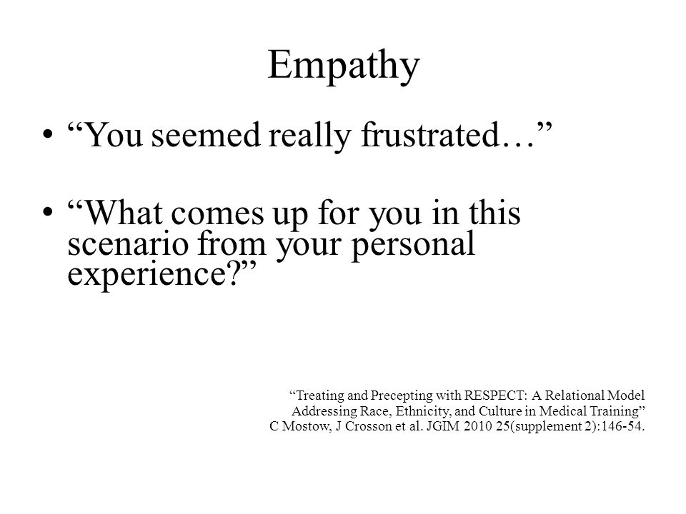Empathy You seemed really frustrated… What comes up for you in this scenario from your personal experience? Treating and Precepting with RESPECT: A Re