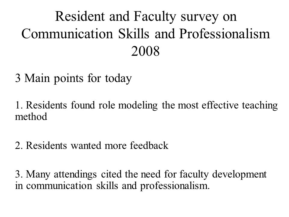 Resident and Faculty survey on Communication Skills and Professionalism 2008 3 Main points for today 1. Residents found role modeling the most effecti