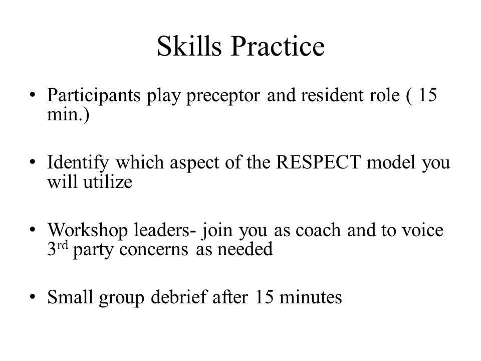 Skills Practice Participants play preceptor and resident role ( 15 min.) Identify which aspect of the RESPECT model you will utilize Workshop leaders-