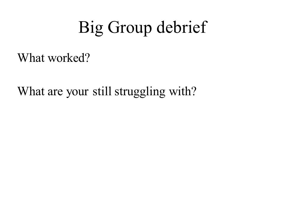Big Group debrief What worked? What are your still struggling with?