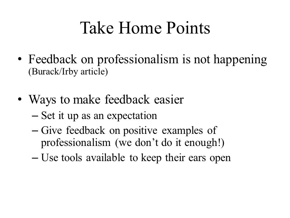 Take Home Points Feedback on professionalism is not happening (Burack/Irby article) Ways to make feedback easier – Set it up as an expectation – Give