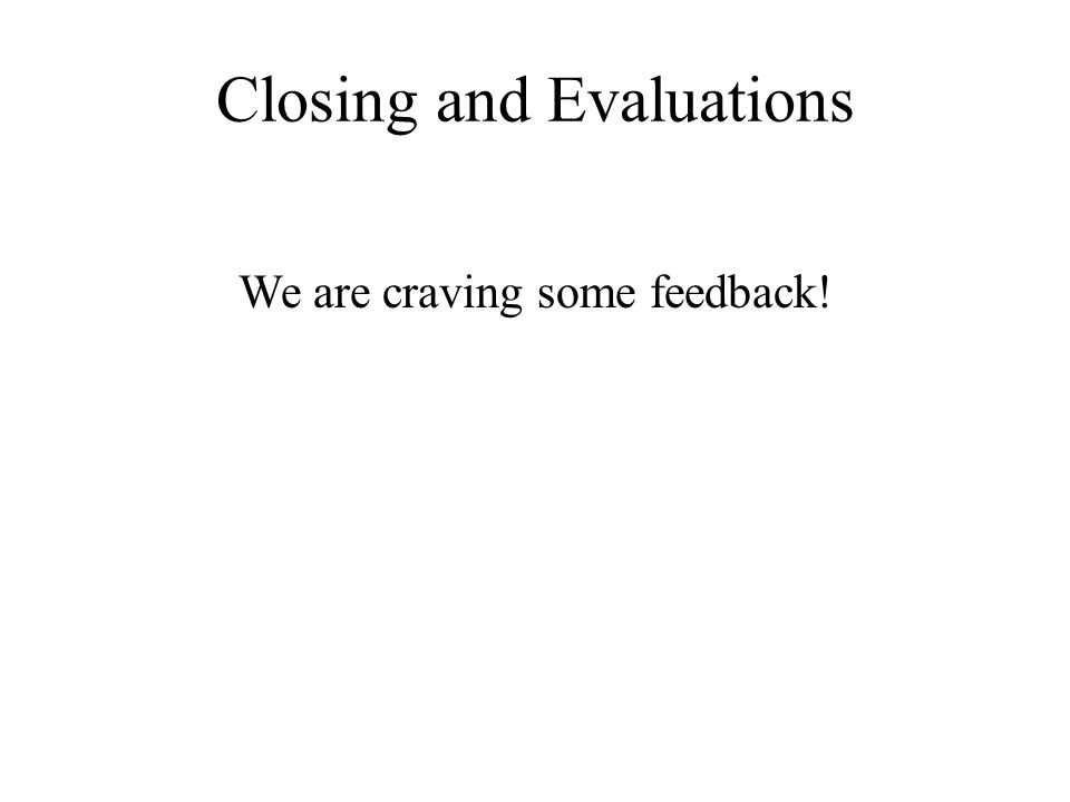 Closing and Evaluations We are craving some feedback!