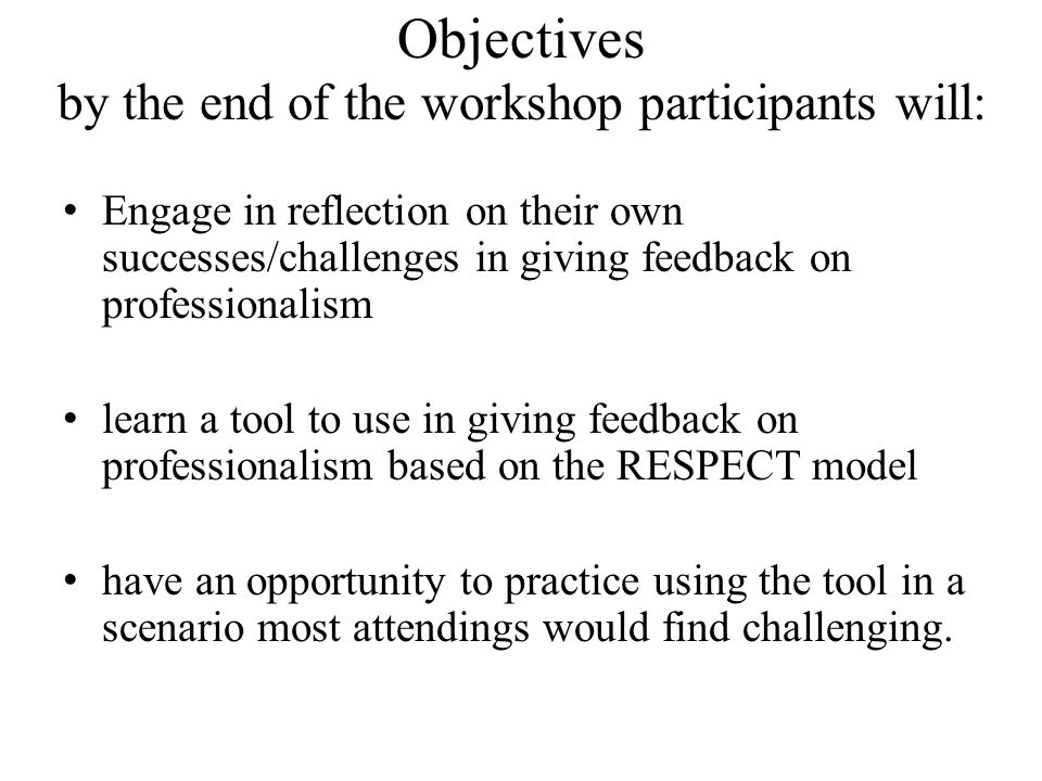 Objectives by the end of the workshop participants will: Engage in reflection on their own successes/challenges in giving feedback on professionalism