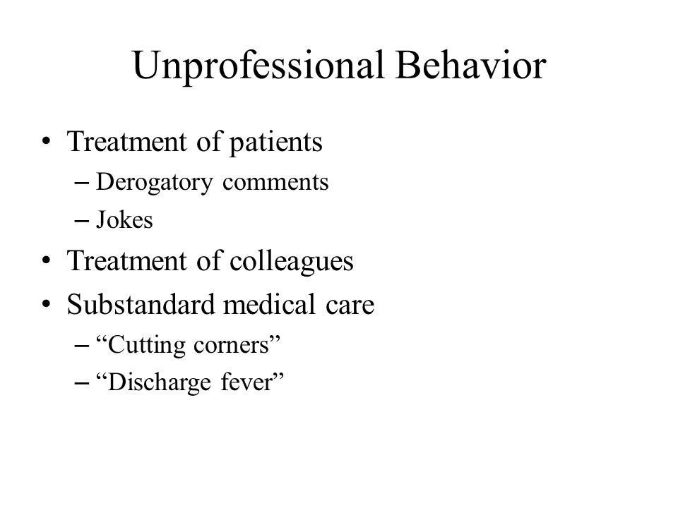 Unprofessional Behavior Treatment of patients – Derogatory comments – Jokes Treatment of colleagues Substandard medical care – Cutting corners – Discharge fever