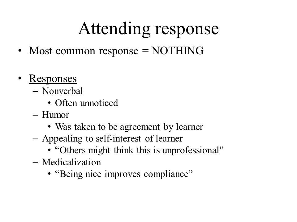 Attending response Most common response = NOTHING Responses – Nonverbal Often unnoticed – Humor Was taken to be agreement by learner – Appealing to se