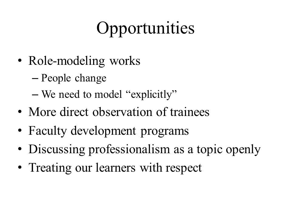 Opportunities Role-modeling works – People change – We need to model explicitly More direct observation of trainees Faculty development programs Discu