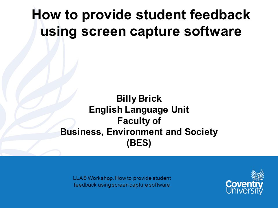 How to provide student feedback using screen capture software Billy Brick English Language Unit Faculty of Business, Environment and Society (BES) LLA