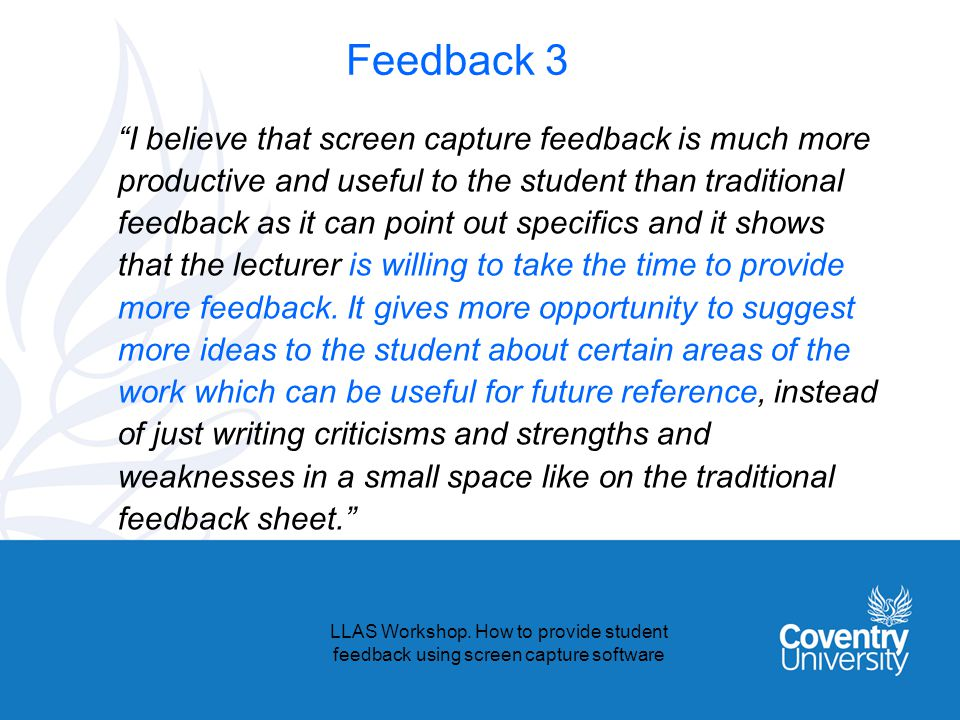 Feedback 3 I believe that screen capture feedback is much more productive and useful to the student than traditional feedback as it can point out specifics and it shows that the lecturer is willing to take the time to provide more feedback.