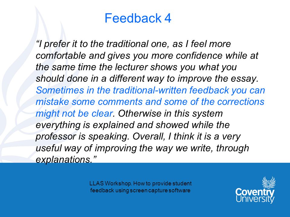 Feedback 4 I prefer it to the traditional one, as I feel more comfortable and gives you more confidence while at the same time the lecturer shows you what you should done in a different way to improve the essay.