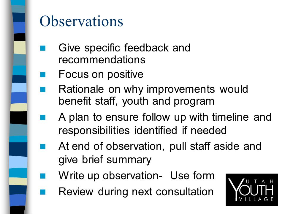 Observations Give specific feedback and recommendations Focus on positive Rationale on why improvements would benefit staff, youth and program A plan to ensure follow up with timeline and responsibilities identified if needed At end of observation, pull staff aside and give brief summary Write up observation- Use form Review during next consultation