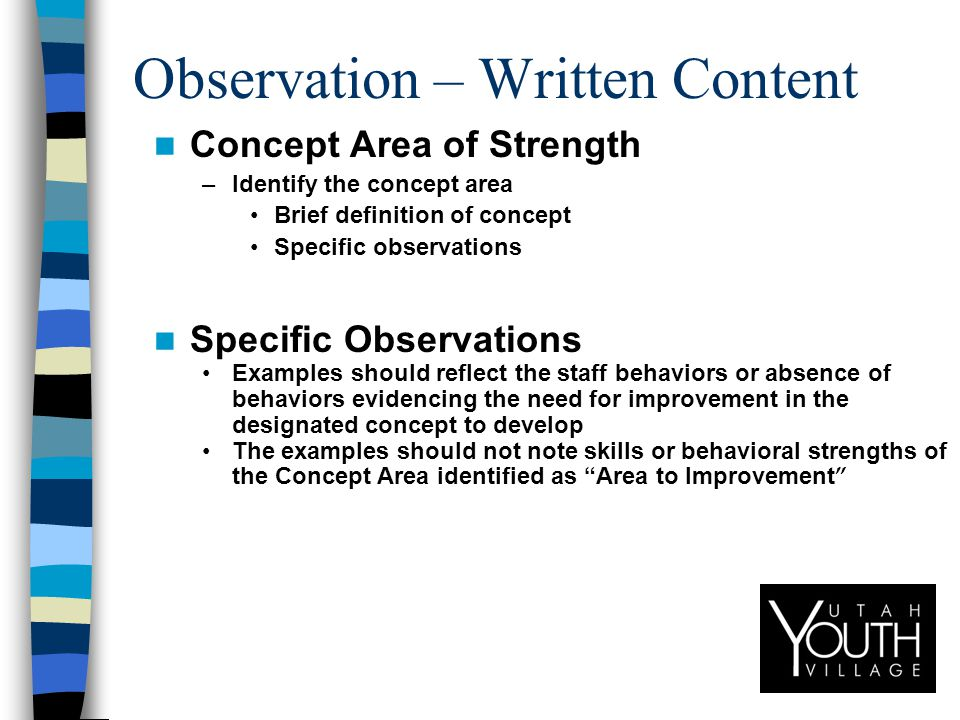 Observation – Written Content Concept Area of Strength –Identify the concept area Brief definition of concept Specific observations Specific Observations Examples should reflect the staff behaviors or absence of behaviors evidencing the need for improvement in the designated concept to develop The examples should not note skills or behavioral strengths of the Concept Area identified as Area to Improvement