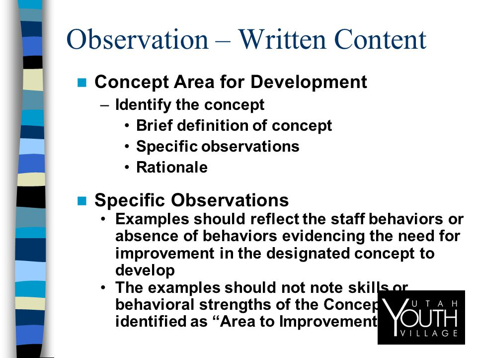 Observation – Written Content Concept Area for Development –Identify the concept Brief definition of concept Specific observations Rationale Specific Observations Examples should reflect the staff behaviors or absence of behaviors evidencing the need for improvement in the designated concept to develop The examples should not note skills or behavioral strengths of the Concept Area identified as Area to Improvement