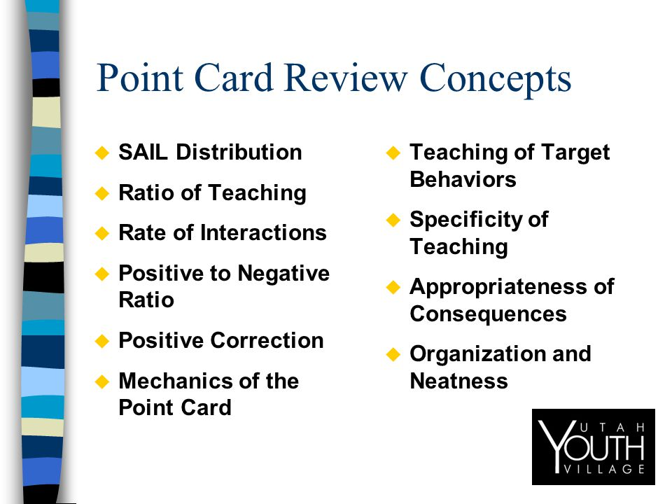 Point Card Review Concepts u SAIL Distribution u Ratio of Teaching u Rate of Interactions u Positive to Negative Ratio u Positive Correction u Mechanics of the Point Card u Teaching of Target Behaviors u Specificity of Teaching u Appropriateness of Consequences u Organization and Neatness