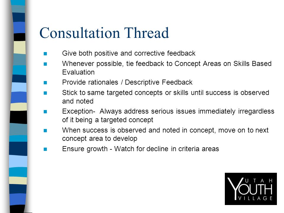 Consultation Thread Give both positive and corrective feedback Whenever possible, tie feedback to Concept Areas on Skills Based Evaluation Provide rationales / Descriptive Feedback Stick to same targeted concepts or skills until success is observed and noted Exception- Always address serious issues immediately irregardless of it being a targeted concept When success is observed and noted in concept, move on to next concept area to develop Ensure growth - Watch for decline in criteria areas