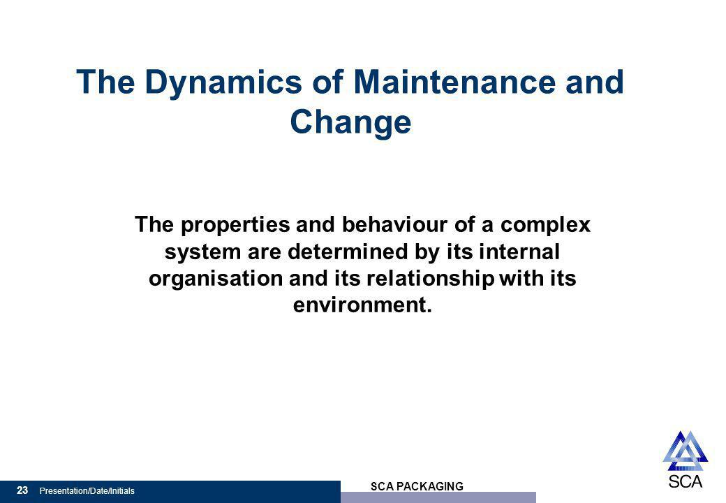 SCA PACKAGING 23 Presentation/Date/Initials The Dynamics of Maintenance and Change The properties and behaviour of a complex system are determined by its internal organisation and its relationship with its environment.