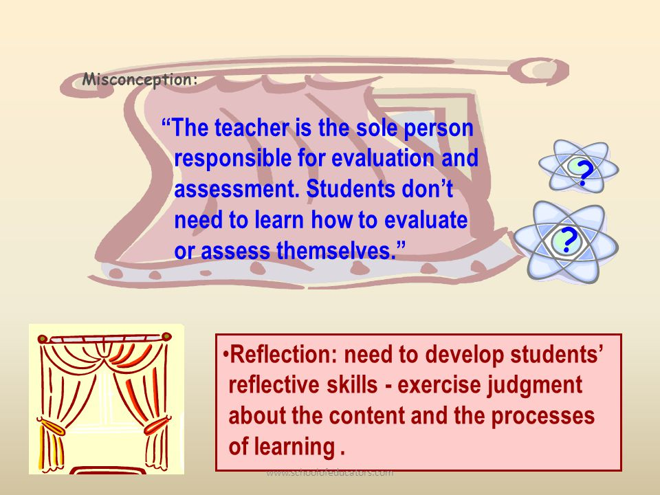 ? The teacher is the sole person responsible for evaluation and assessment. Students dont need to learn how to evaluate or assess themselves. ? Miscon
